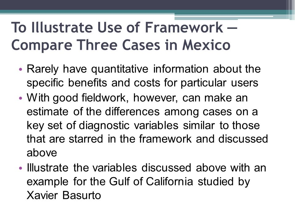 To Illustrate Use of Framework Compare Three Cases in Mexico Rarely have quantitative information about the specific benefits and costs for particular users With good fieldwork, however, can make an estimate of the differences among cases on a key set of diagnostic variables similar to those that are starred in the framework and discussed above Illustrate the variables discussed above with an example for the Gulf of California studied by Xavier Basurto