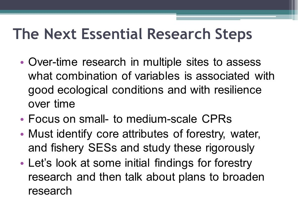 The Next Essential Research Steps Over-time research in multiple sites to assess what combination of variables is associated with good ecological conditions and with resilience over time Focus on small- to medium-scale CPRs Must identify core attributes of forestry, water, and fishery SESs and study these rigorously Lets look at some initial findings for forestry research and then talk about plans to broaden research