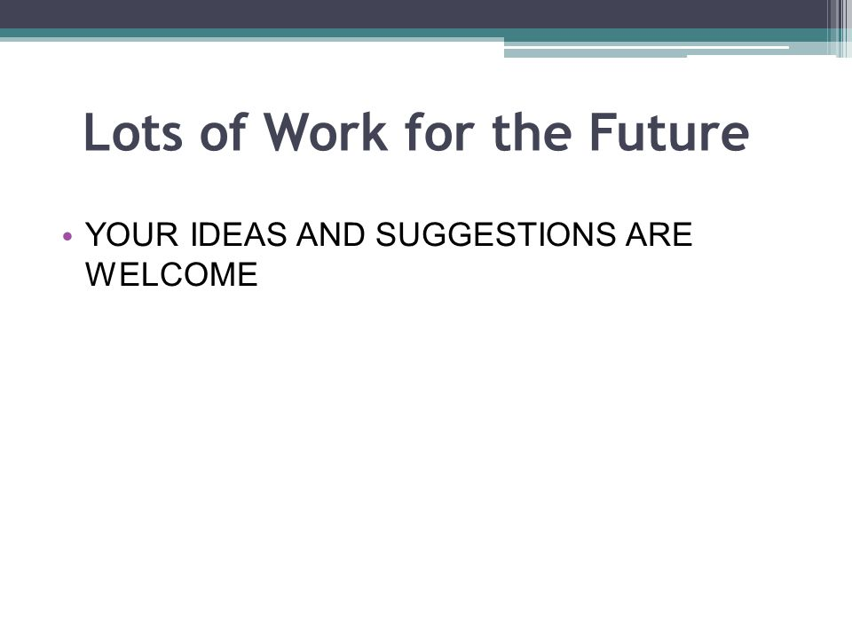 Lots of Work for the Future YOUR IDEAS AND SUGGESTIONS ARE WELCOME