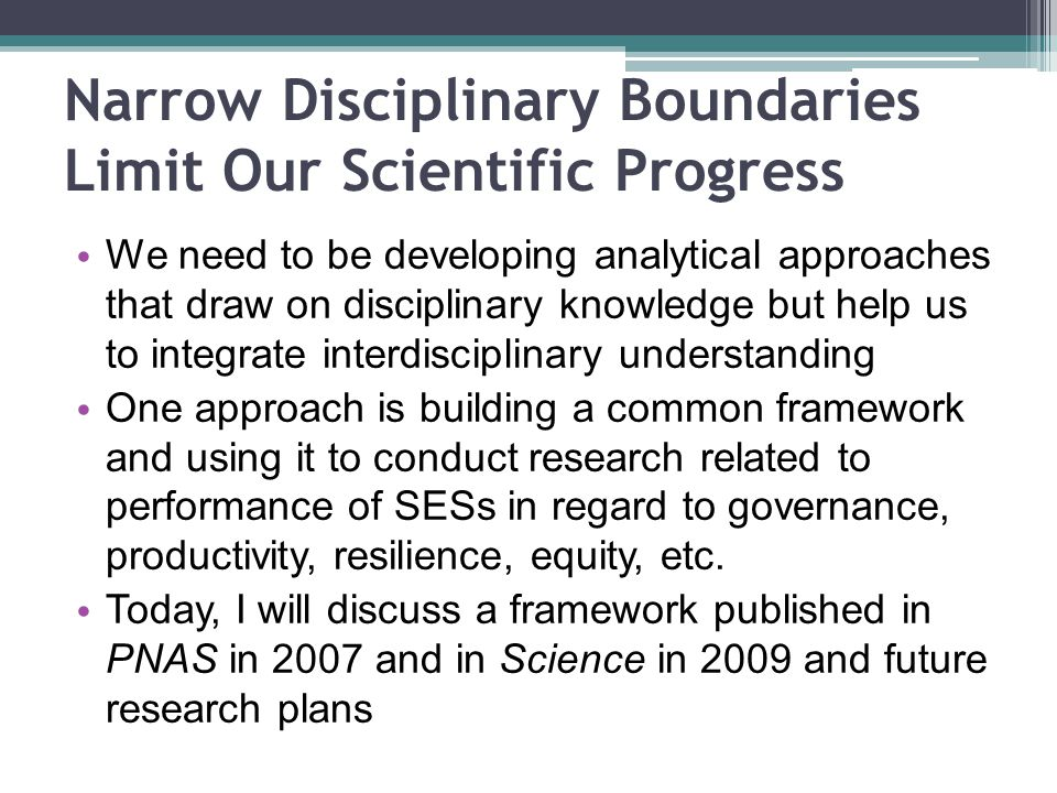 We need to be developing analytical approaches that draw on disciplinary knowledge but help us to integrate interdisciplinary understanding One approach is building a common framework and using it to conduct research related to performance of SESs in regard to governance, productivity, resilience, equity, etc.