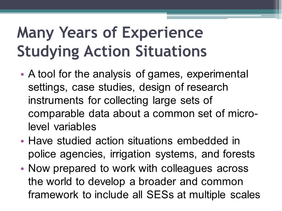 Many Years of Experience Studying Action Situations A tool for the analysis of games, experimental settings, case studies, design of research instruments for collecting large sets of comparable data about a common set of micro- level variables Have studied action situations embedded in police agencies, irrigation systems, and forests Now prepared to work with colleagues across the world to develop a broader and common framework to include all SESs at multiple scales