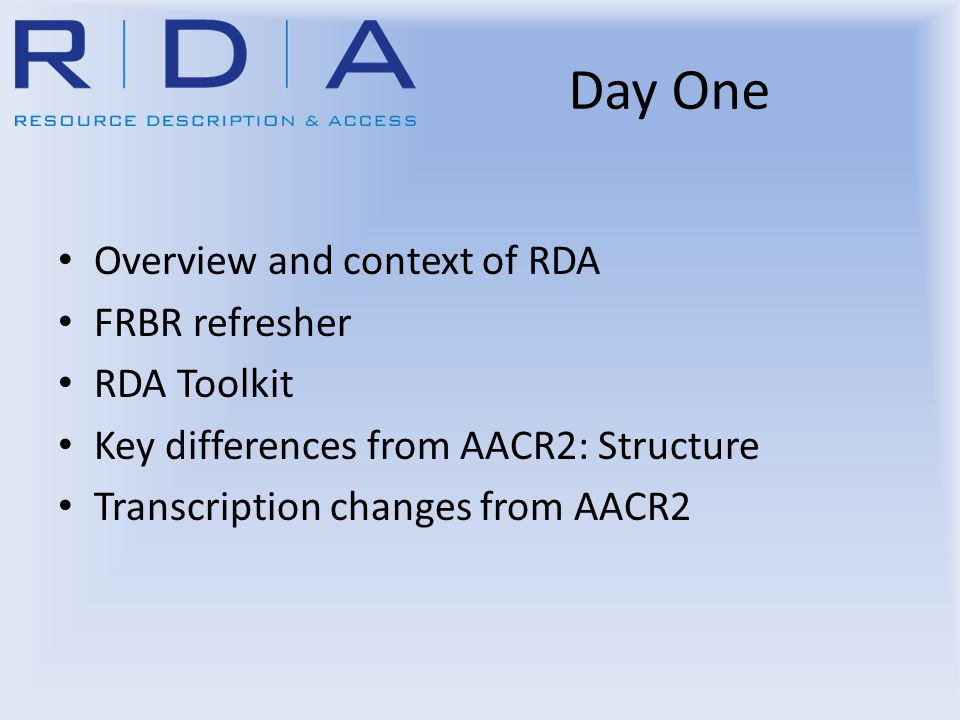 Day One Overview and context of RDA FRBR refresher RDA Toolkit Key differences from AACR2: Structure Transcription changes from AACR2