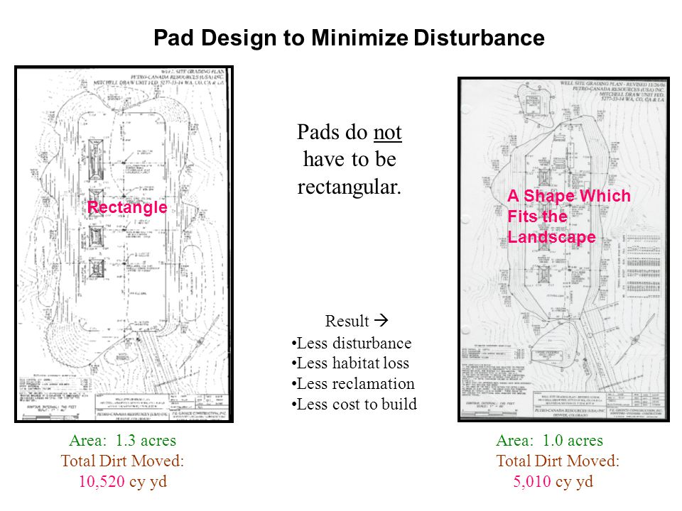 Pad Design to Minimize Disturbance Area: 1.3 acres Total Dirt Moved: 10,520 cy yd Pads do not have to be rectangular. Area: 1.0 acres Total Dirt Moved