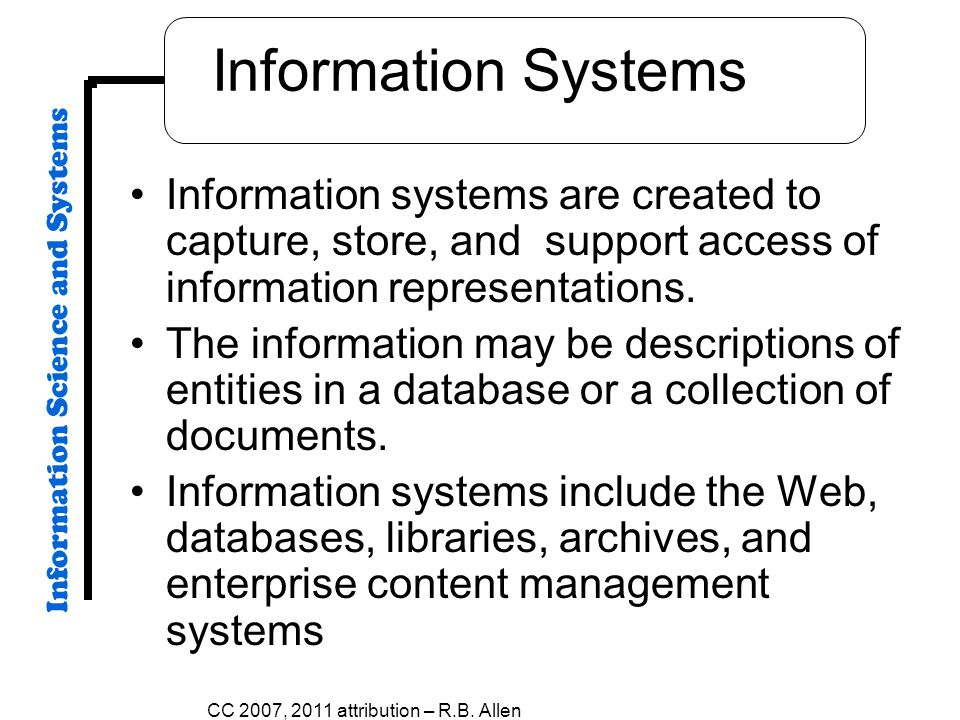 Information Systems Information systems are created to capture, store, and support access of information representations.