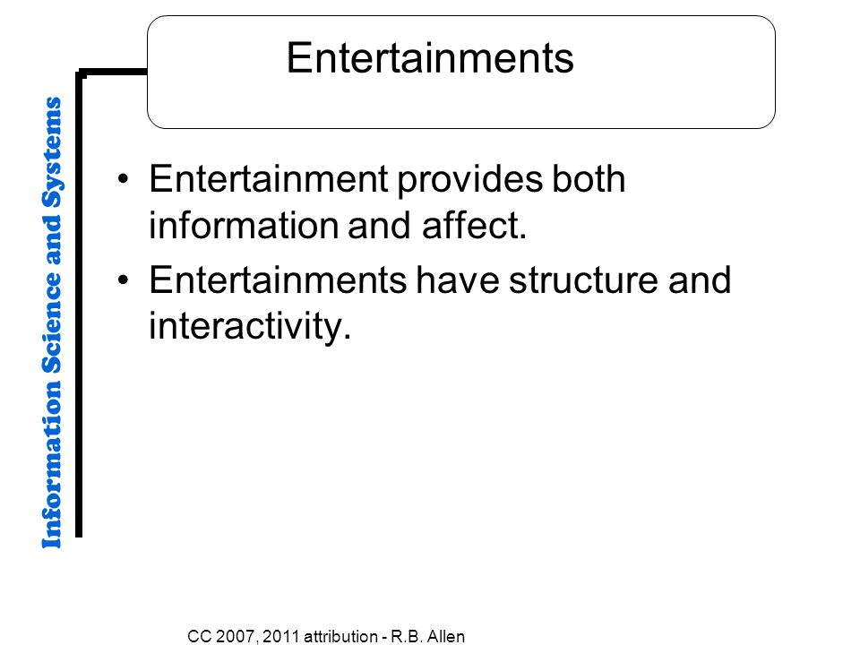 Entertainments Entertainment provides both information and affect. Entertainments have structure and interactivity. CC 2007, 2011 attribution - R.B. A