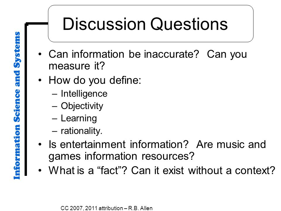 Discussion Questions Can information be inaccurate? Can you measure it? How do you define: –Intelligence –Objectivity –Learning –rationality. Is enter
