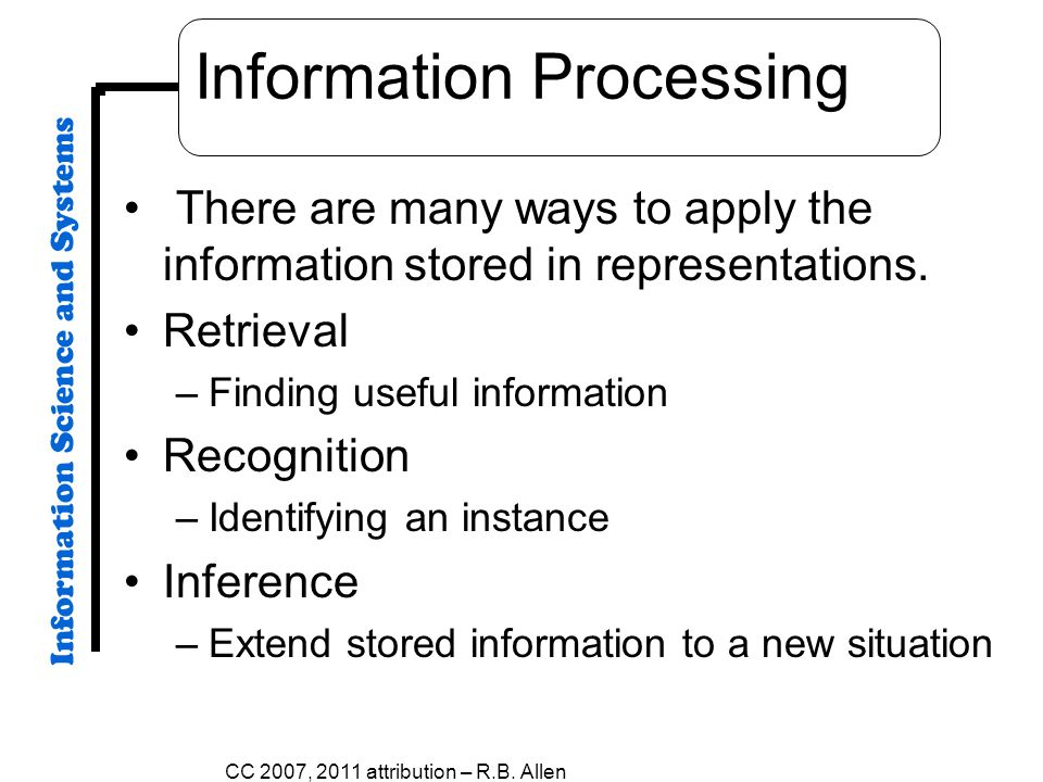 Information Processing There are many ways to apply the information stored in representations. Retrieval –Finding useful information Recognition –Iden