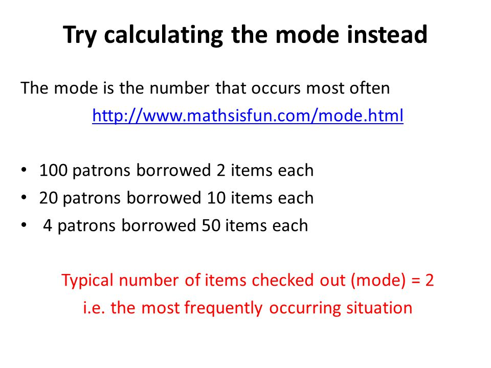 Try calculating the mode instead The mode is the number that occurs most often http://www.mathsisfun.com/mode.html 100 patrons borrowed 2 items each 2
