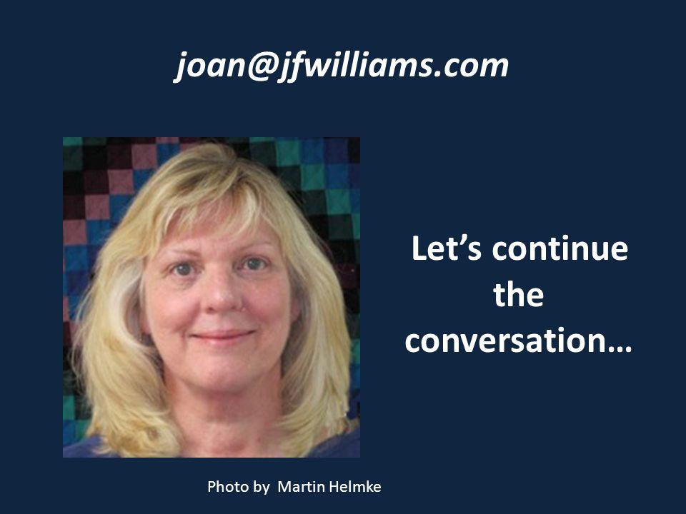 joan@jfwilliams.com Lets continue the conversation… Photo by Martin Helmke