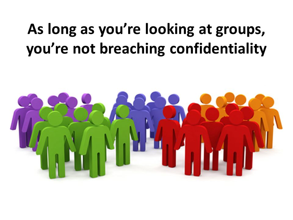 As long as youre looking at groups, youre not breaching confidentiality