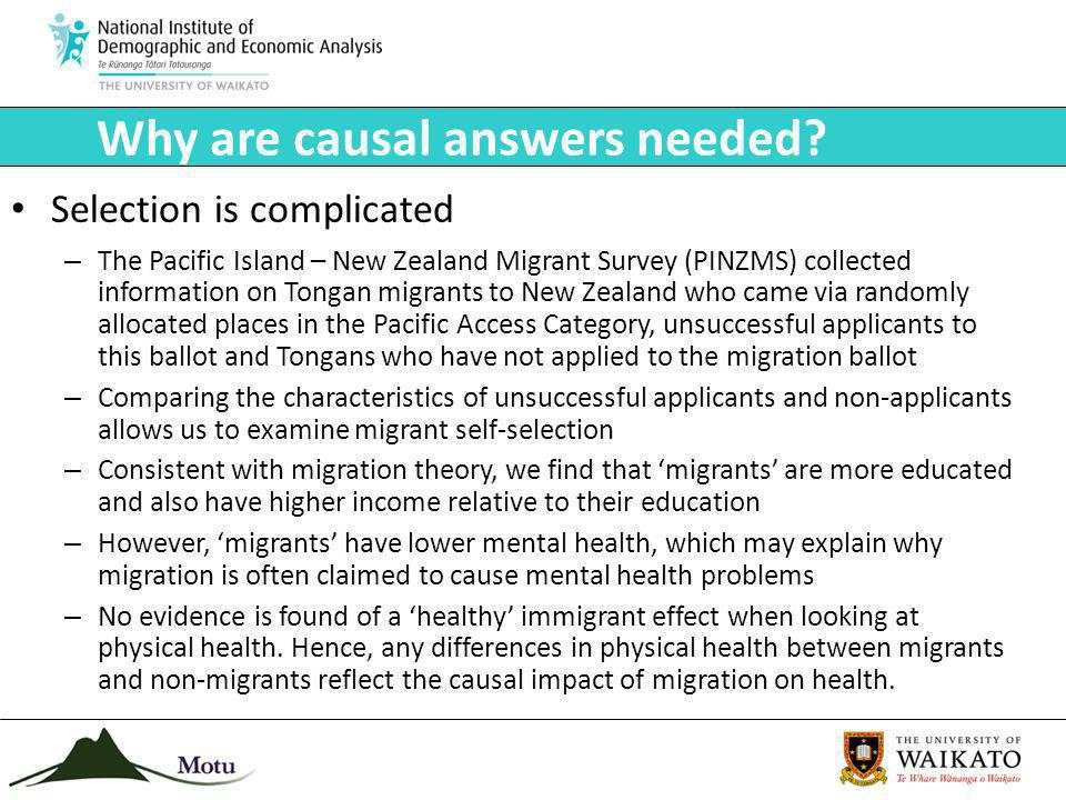 Selection is complicated – The Pacific Island – New Zealand Migrant Survey (PINZMS) collected information on Tongan migrants to New Zealand who came via randomly allocated places in the Pacific Access Category, unsuccessful applicants to this ballot and Tongans who have not applied to the migration ballot – Comparing the characteristics of unsuccessful applicants and non-applicants allows us to examine migrant self-selection – Consistent with migration theory, we find that migrants are more educated and also have higher income relative to their education – However, migrants have lower mental health, which may explain why migration is often claimed to cause mental health problems – No evidence is found of a healthy immigrant effect when looking at physical health.