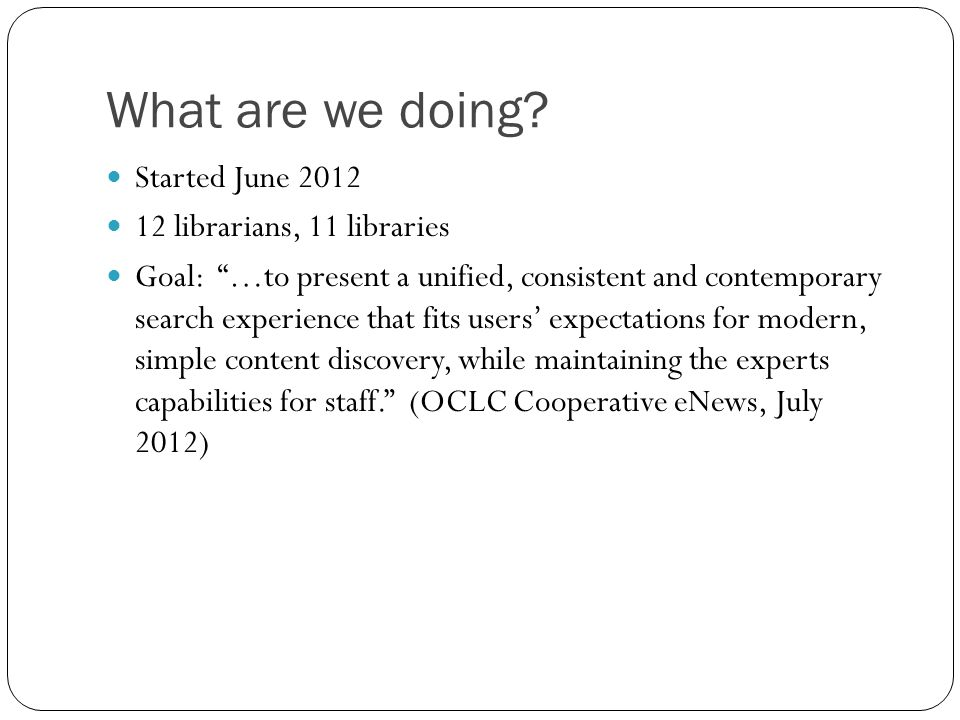 What are we doing? Started June 2012 12 librarians, 11 libraries Goal: …to present a unified, consistent and contemporary search experience that fits