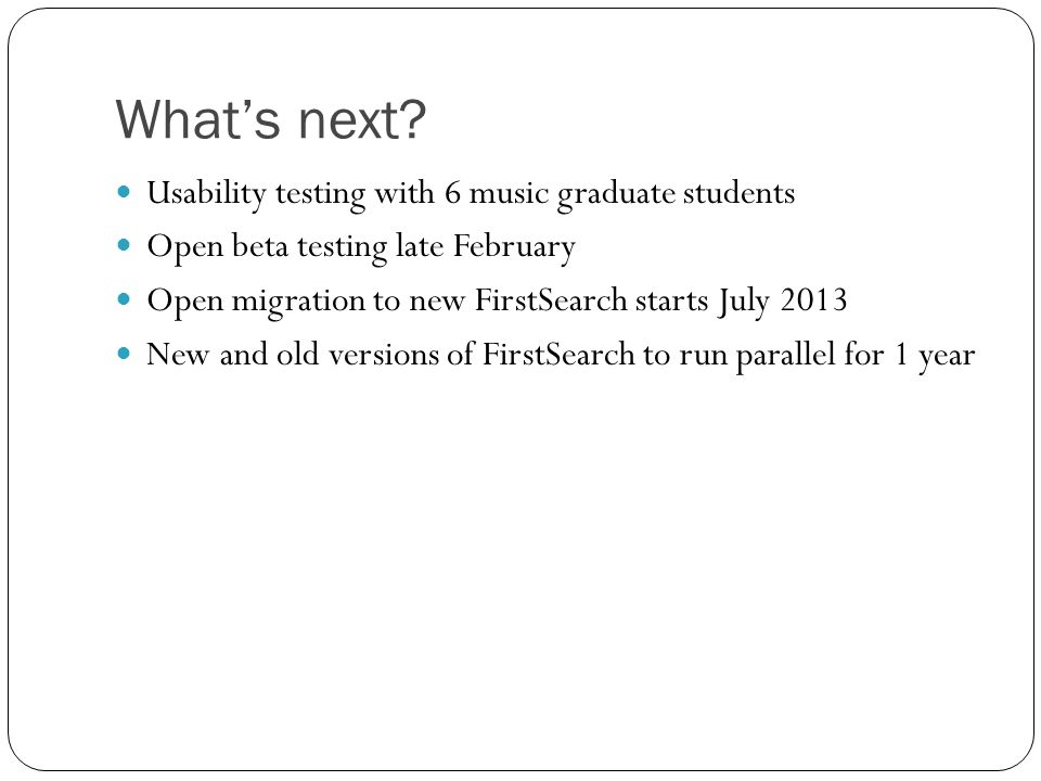 Whats next? Usability testing with 6 music graduate students Open beta testing late February Open migration to new FirstSearch starts July 2013 New an