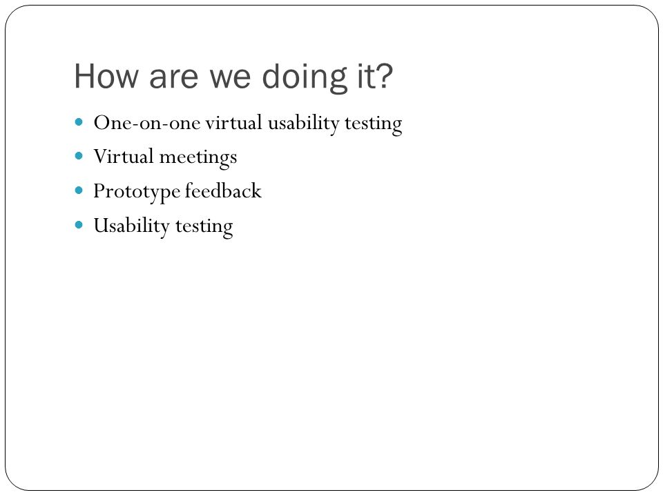 How are we doing it? One-on-one virtual usability testing Virtual meetings Prototype feedback Usability testing