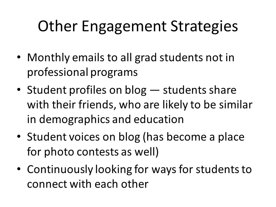 Other Engagement Strategies Monthly emails to all grad students not in professional programs Student profiles on blog students share with their friends, who are likely to be similar in demographics and education Student voices on blog (has become a place for photo contests as well) Continuously looking for ways for students to connect with each other