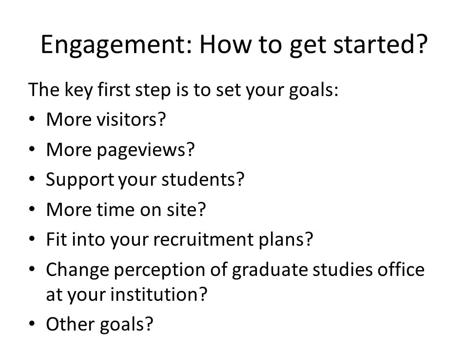 Engagement: How to get started. The key first step is to set your goals: More visitors.