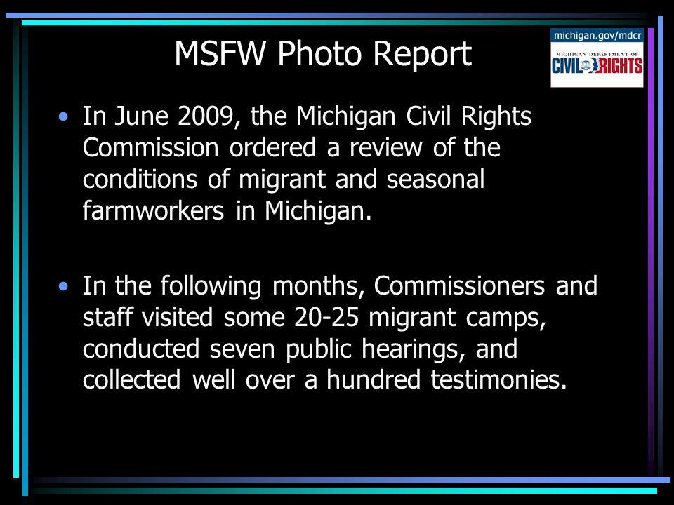 MSFW Photo Report In June 2009, the Michigan Civil Rights Commission ordered a review of the conditions of migrant and seasonal farmworkers in Michigan.