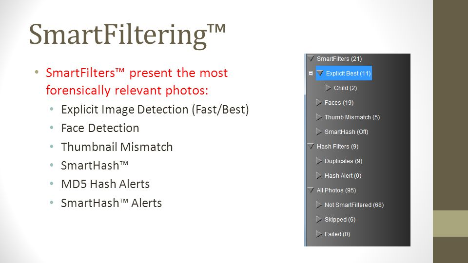 SmartFilters present the most forensically relevant photos: Explicit Image Detection (Fast/Best) Face Detection Thumbnail Mismatch SmartHash MD5 Hash
