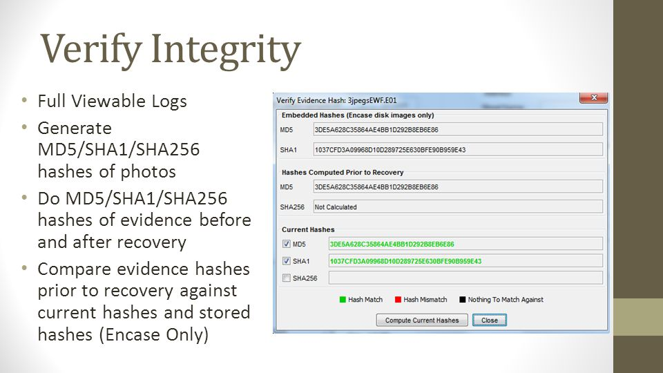 Verify Integrity Full Viewable Logs Generate MD5/SHA1/SHA256 hashes of photos Do MD5/SHA1/SHA256 hashes of evidence before and after recovery Compare