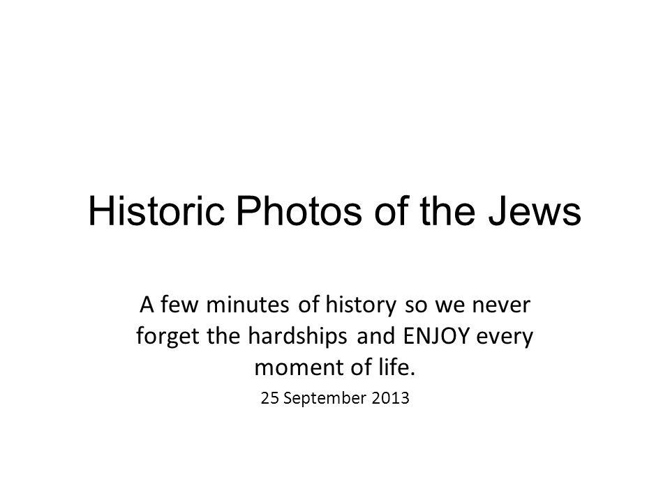 Historic Photos of the Jews A few minutes of history so we never forget the hardships and ENJOY every moment of life. 25 September 2013