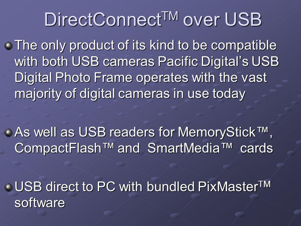 DirectConnect TM over USB The only product of its kind to be compatible with both USB cameras Pacific Digitals USB Digital Photo Frame operates with the vast majority of digital cameras in use today As well as USB readers for MemoryStick, CompactFlash and SmartMedia cards USB direct to PC with bundled PixMaster TM software