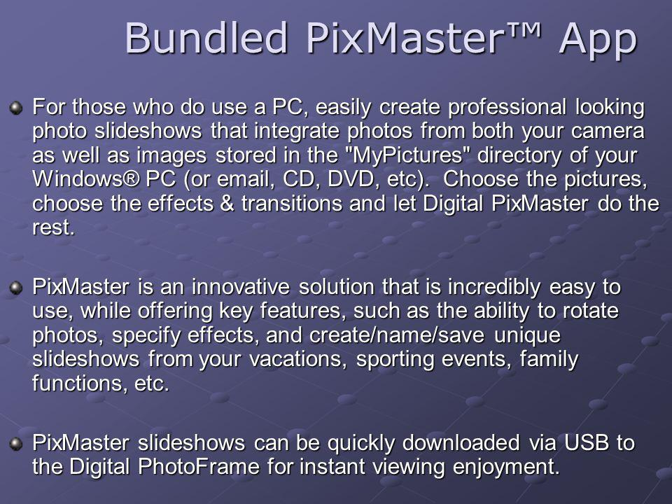 Bundled PixMaster App For those who do use a PC, easily create professional looking photo slideshows that integrate photos from both your camera as well as images stored in the MyPictures directory of your Windows® PC (or email, CD, DVD, etc).