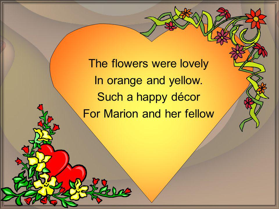 The flowers were lovely In orange and yellow. Such a happy décor For Marion and her fellow