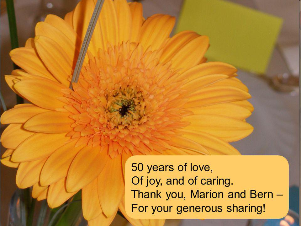 50 years of love, Of joy, and of caring. Thank you, Marion and Bern – For your generous sharing!