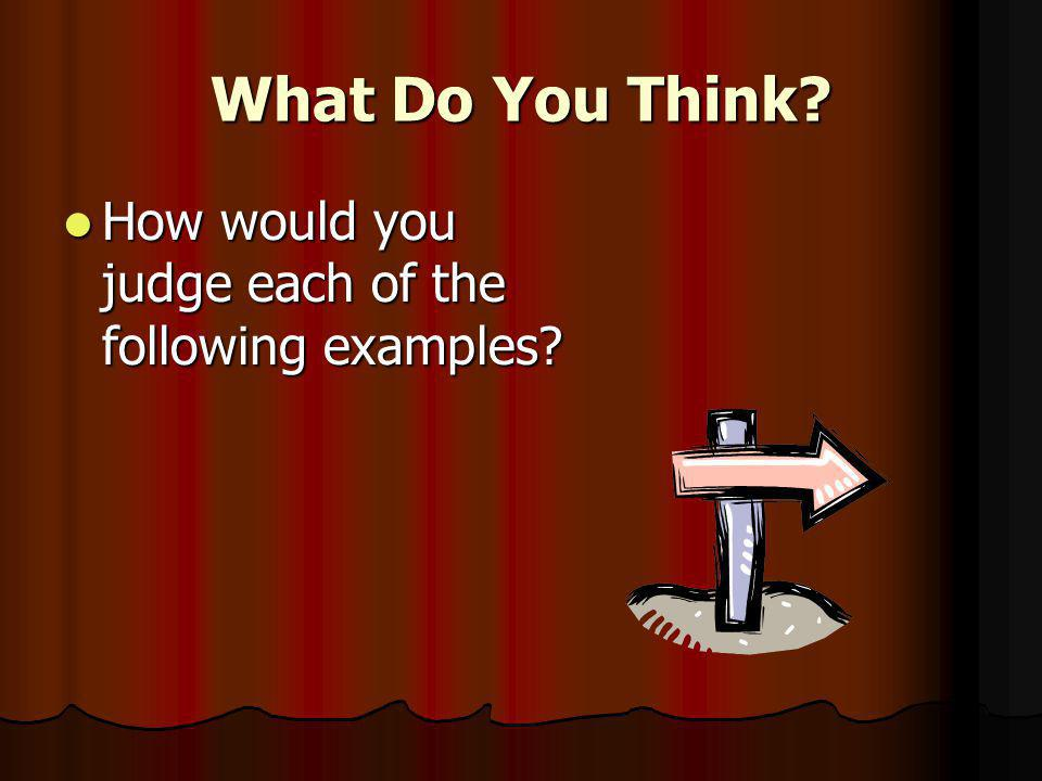 What Do You Think. How would you judge each of the following examples.