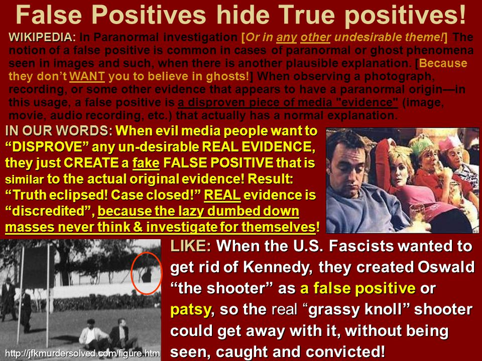 False Positives hide True positives! WIKIPEDIA WIKIPEDIA: In Paranormal investigation [Or in any other undesirable theme!] The notion of a false posit