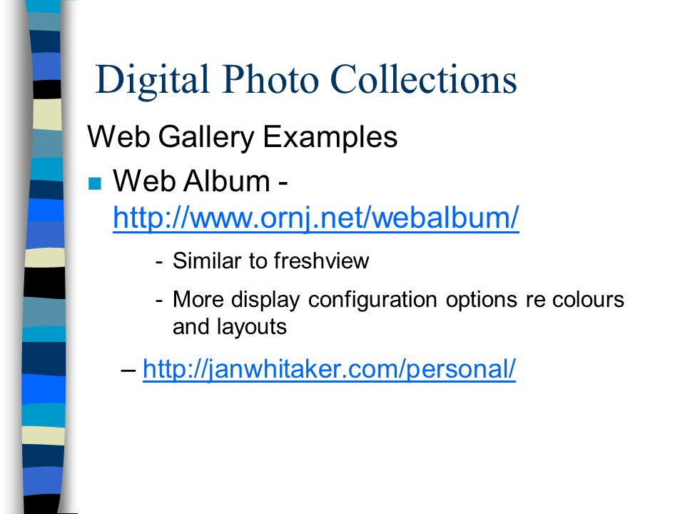 Digital Photo Collections Web Gallery Examples n Web Album - http://www.ornj.net/webalbum/ http://www.ornj.net/webalbum/ -Similar to freshview -More display configuration options re colours and layouts –http://janwhitaker.com/personal/http://janwhitaker.com/personal/