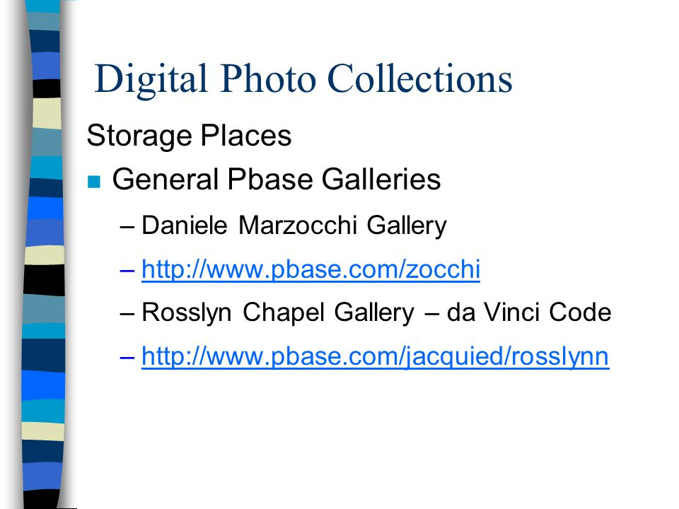 Digital Photo Collections Storage Places n General Pbase Galleries –Daniele Marzocchi Gallery –http://www.pbase.com/zocchihttp://www.pbase.com/zocchi
