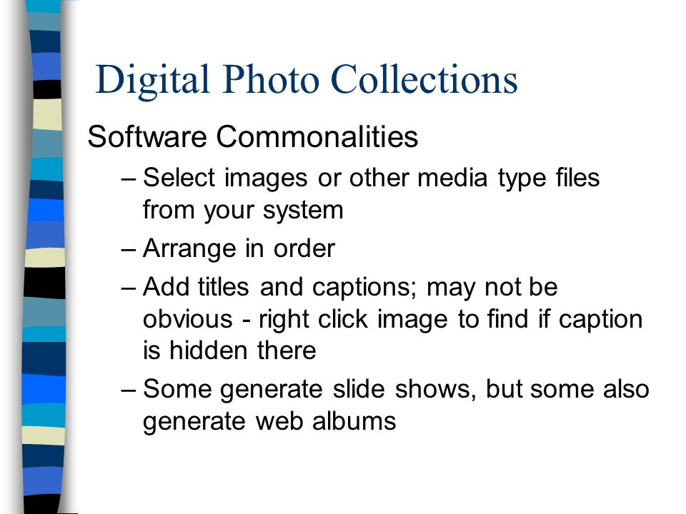 Digital Photo Collections Software Commonalities –Select images or other media type files from your system –Arrange in order –Add titles and captions;