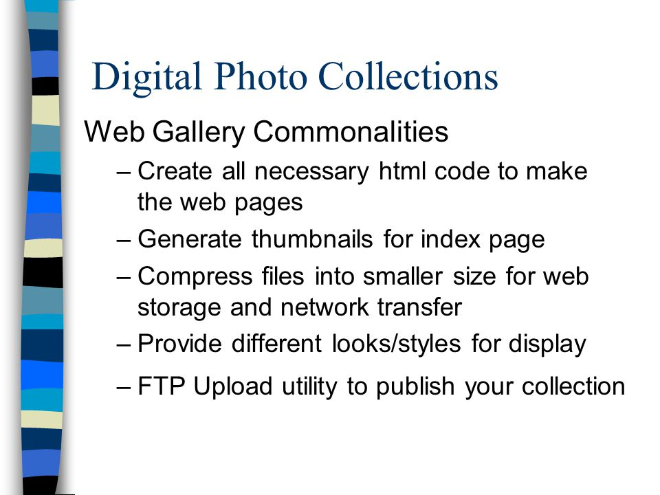 Digital Photo Collections Web Gallery Commonalities –Create all necessary html code to make the web pages –Generate thumbnails for index page –Compress files into smaller size for web storage and network transfer –Provide different looks/styles for display –FTP Upload utility to publish your collection