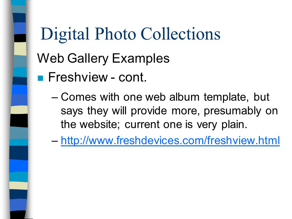 Digital Photo Collections Web Gallery Examples n Freshview - cont. –Comes with one web album template, but says they will provide more, presumably on