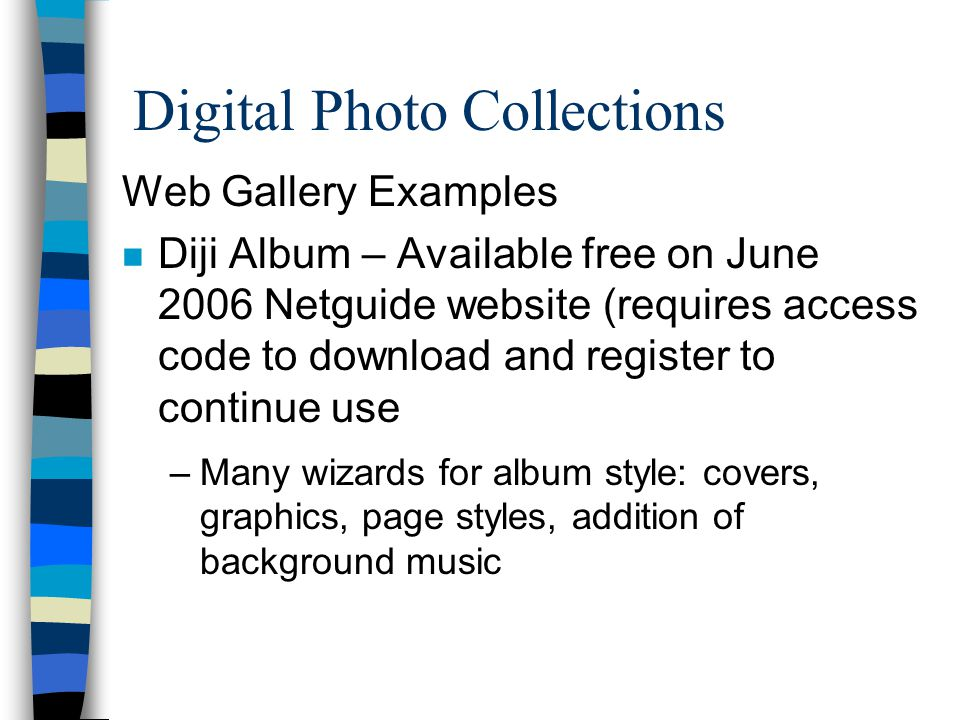 Digital Photo Collections Web Gallery Examples n Diji Album – Available free on June 2006 Netguide website (requires access code to download and register to continue use –Many wizards for album style: covers, graphics, page styles, addition of background music