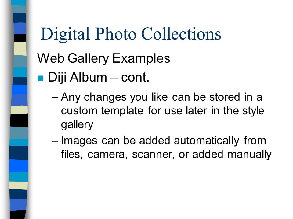 Digital Photo Collections Web Gallery Examples n Diji Album – cont. –Any changes you like can be stored in a custom template for use later in the styl