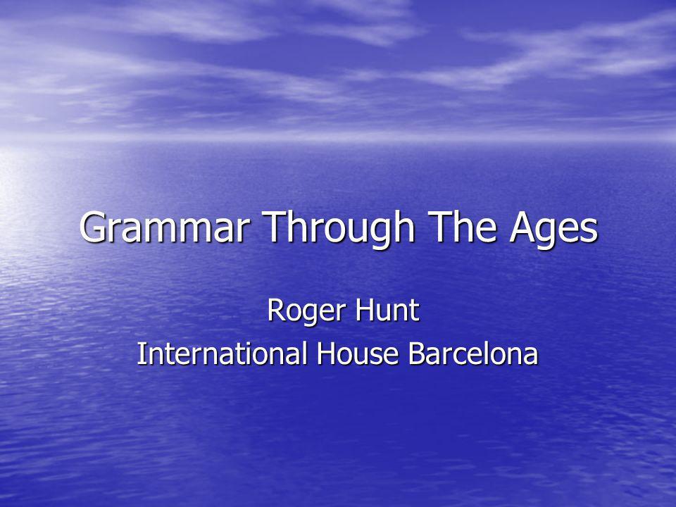 Grammar Through The Ages Roger Hunt Roger Hunt International House Barcelona