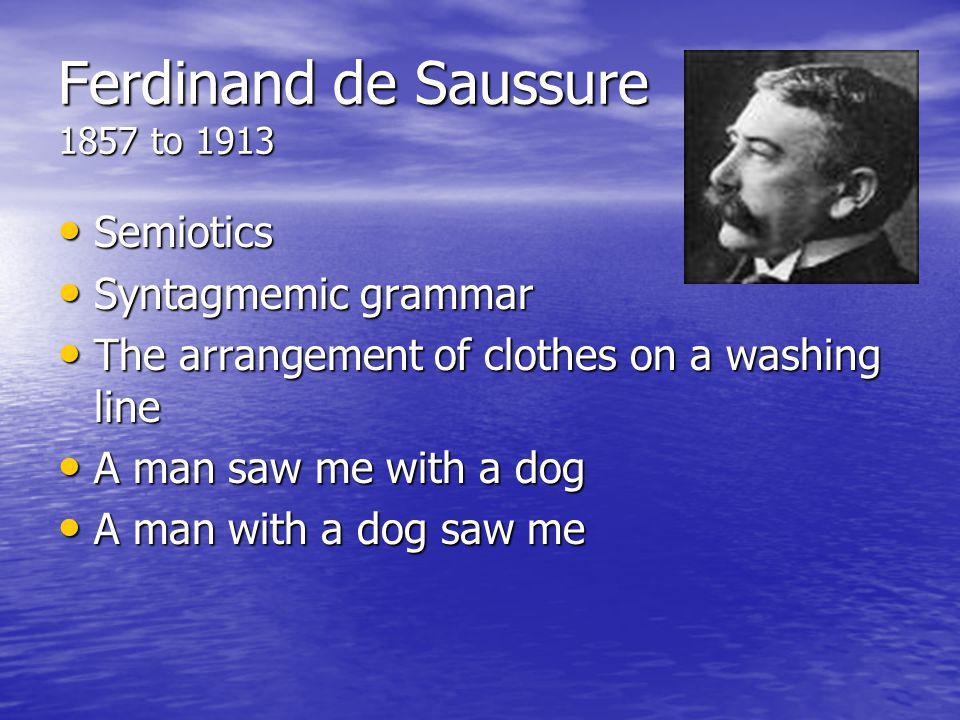 Ferdinand de Saussure 1857 to 1913 Semiotics Semiotics Syntagmemic grammar Syntagmemic grammar The arrangement of clothes on a washing line The arrang