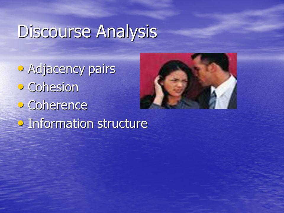 Discourse Analysis Adjacency pairs Adjacency pairs Cohesion Cohesion Coherence Coherence Information structure Information structure