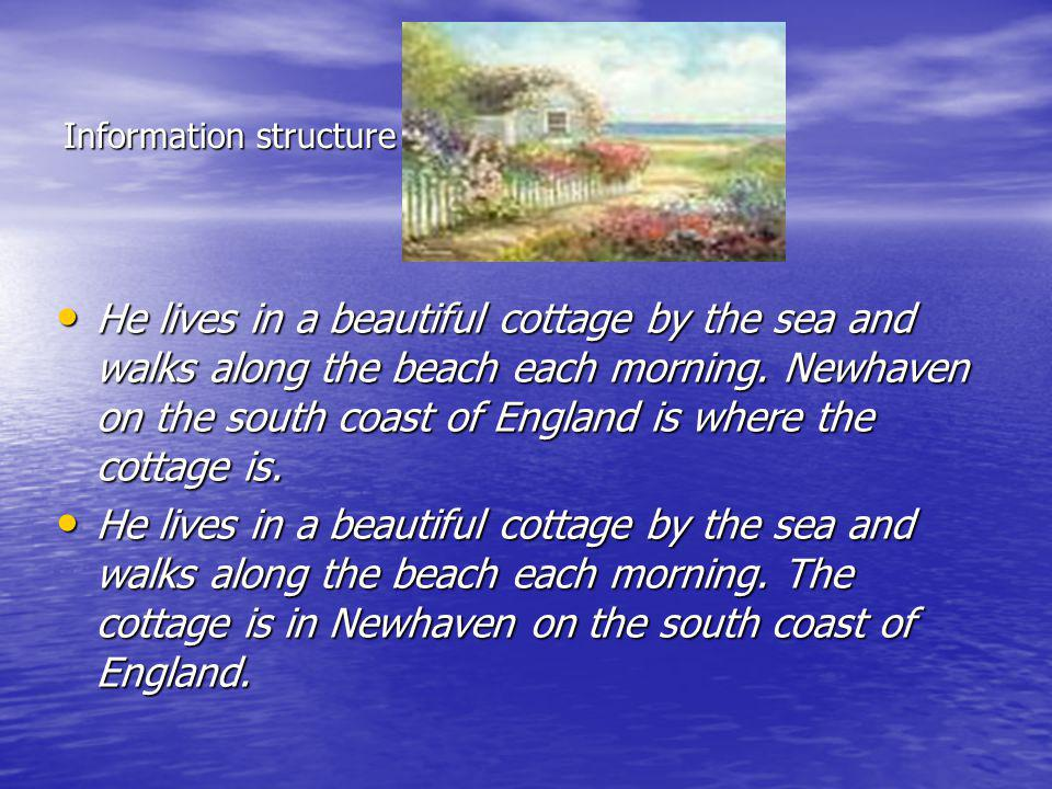 Information structure He lives in a beautiful cottage by the sea and walks along the beach each morning. Newhaven on the south coast of England is whe