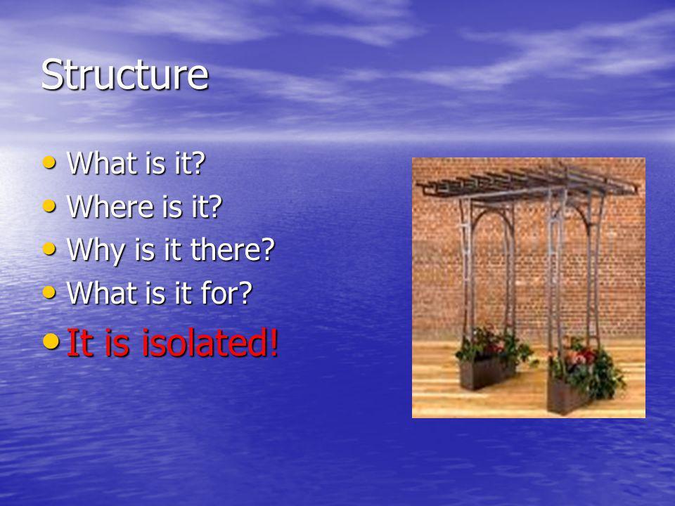 Structure What is it? What is it? Where is it? Where is it? Why is it there? Why is it there? What is it for? What is it for? It is isolated! It is is