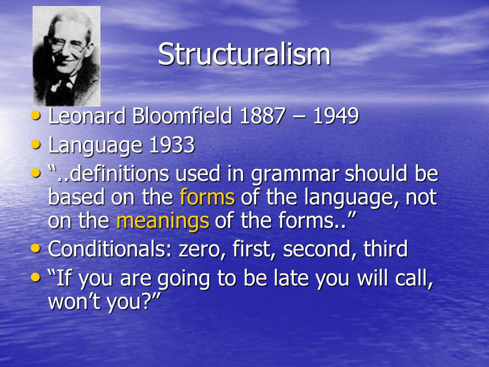 Structuralism Leonard Bloomfield 1887 – 1949 Leonard Bloomfield 1887 – 1949 Language 1933 Language 1933..definitions used in grammar should be based on the forms of the language, not on the meanings of the forms....definitions used in grammar should be based on the forms of the language, not on the meanings of the forms..