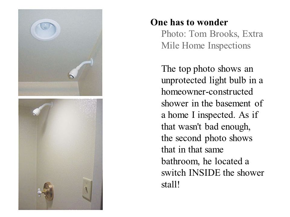 One has to wonder Photo: Tom Brooks, Extra Mile Home Inspections The top photo shows an unprotected light bulb in a homeowner-constructed shower in th