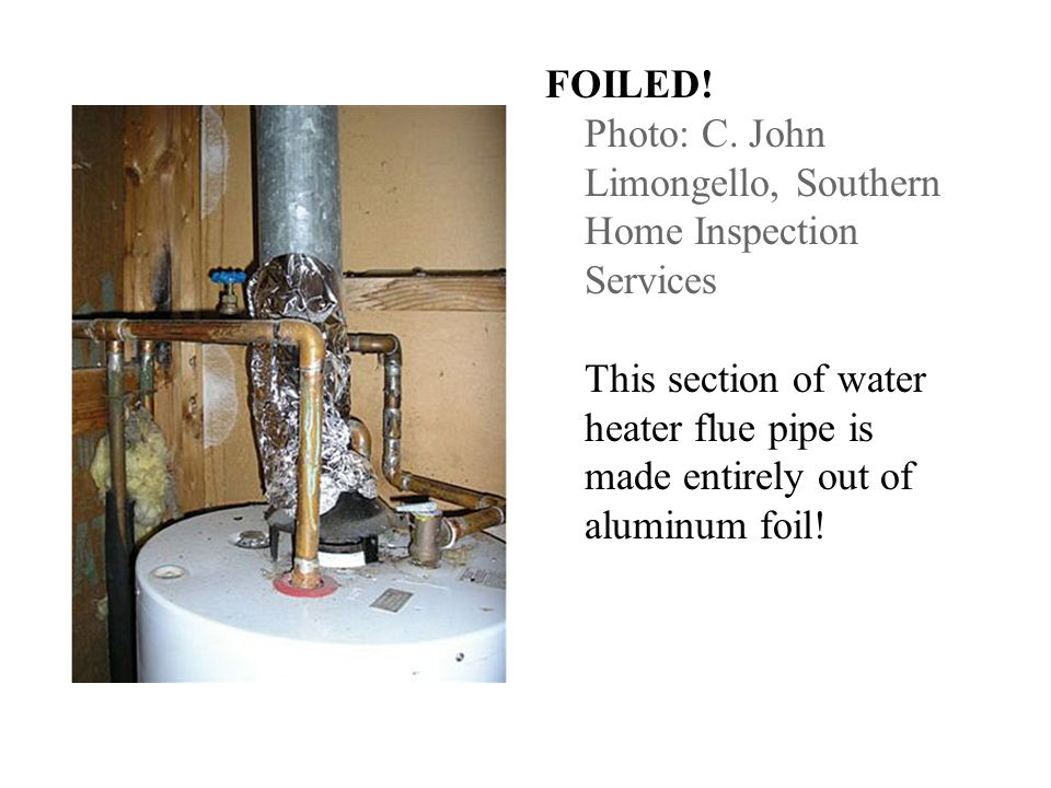 FOILED! Photo: C. John Limongello, Southern Home Inspection Services This section of water heater flue pipe is made entirely out of aluminum foil!