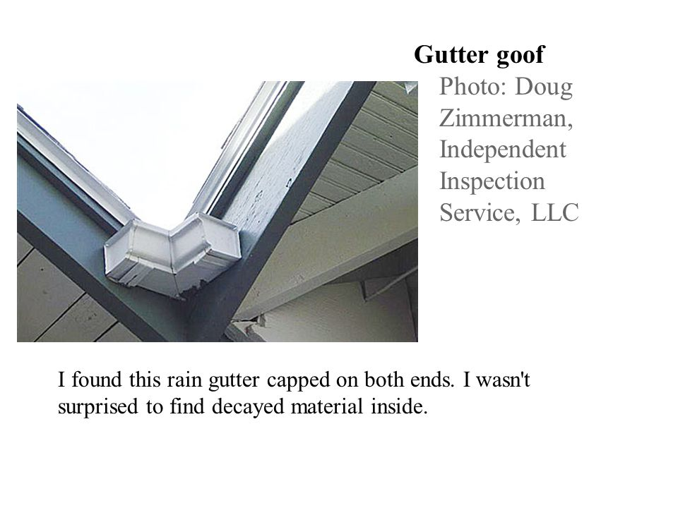 Gutter goof Photo: Doug Zimmerman, Independent Inspection Service, LLC I found this rain gutter capped on both ends. I wasn't surprised to find decaye