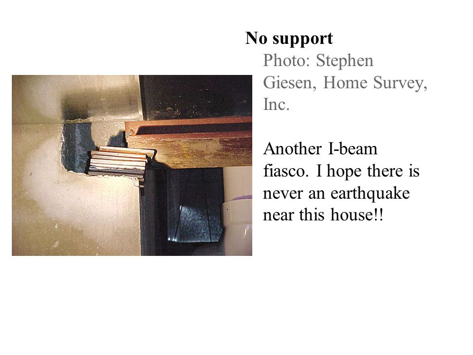 No support Photo: Stephen Giesen, Home Survey, Inc. Another I-beam fiasco. I hope there is never an earthquake near this house!!