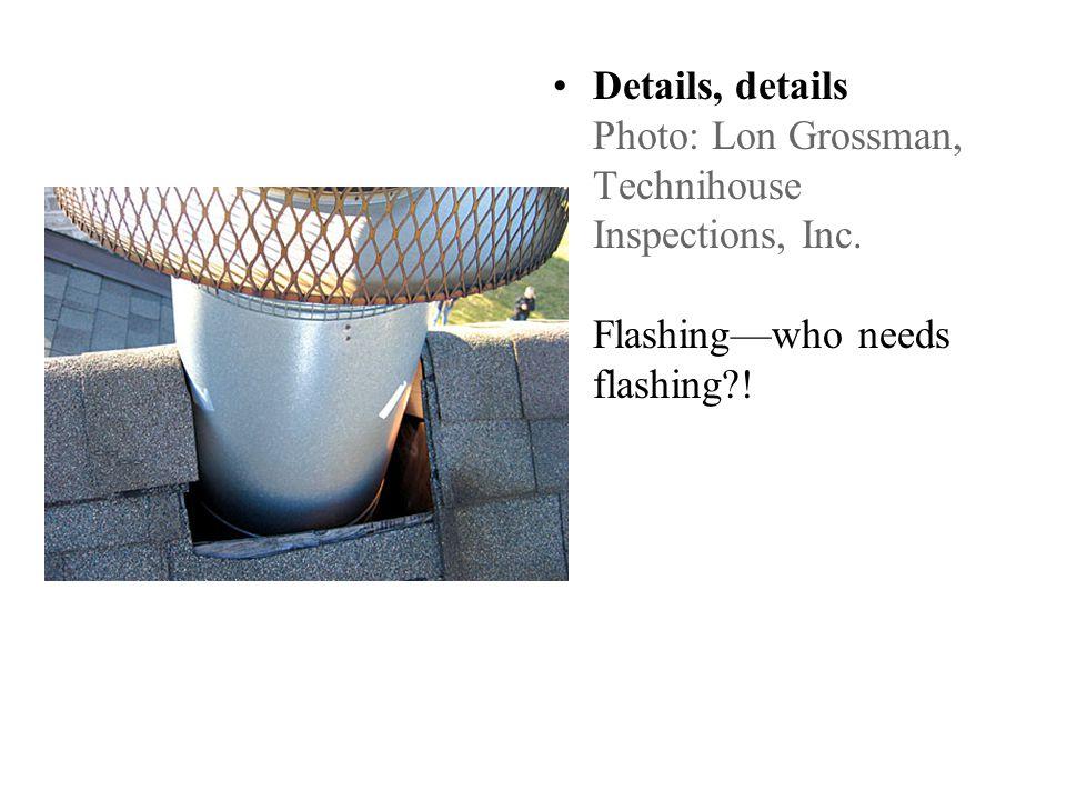 Details, details Photo: Lon Grossman, Technihouse Inspections, Inc. Flashingwho needs flashing !