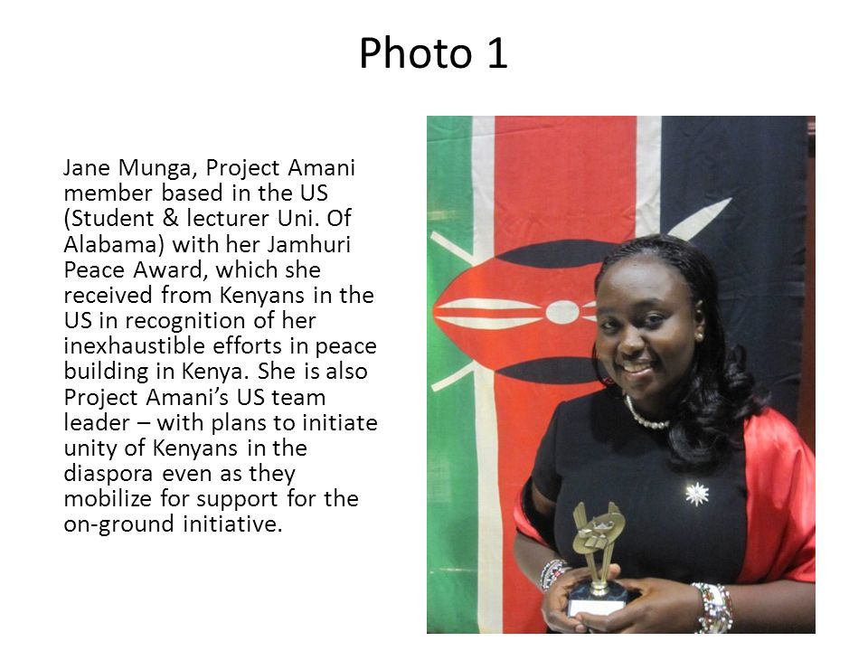 Photo 1 Jane Munga, Project Amani member based in the US (Student & lecturer Uni. Of Alabama) with her Jamhuri Peace Award, which she received from Ke