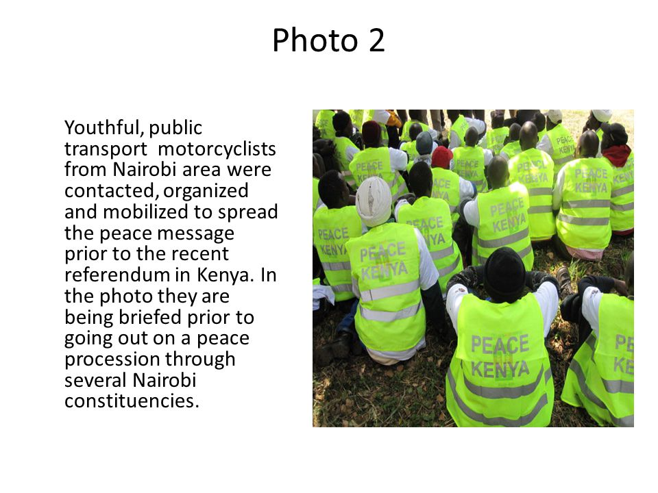 Photo 2 Youthful, public transport motorcyclists from Nairobi area were contacted, organized and mobilized to spread the peace message prior to the re